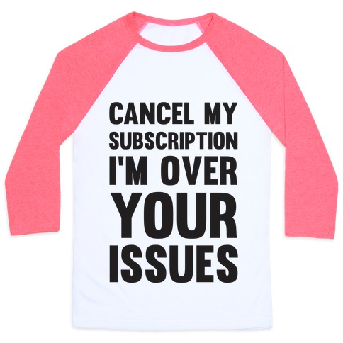 Cancel My Subscription I'm Over Your Issues Baseball Tee
