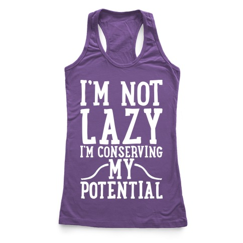 I'm Not Lazy I'm Conserving My Potential Racerback Tank Top