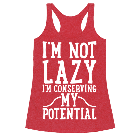 I'm Not Lazy I'm Conserving My Potential