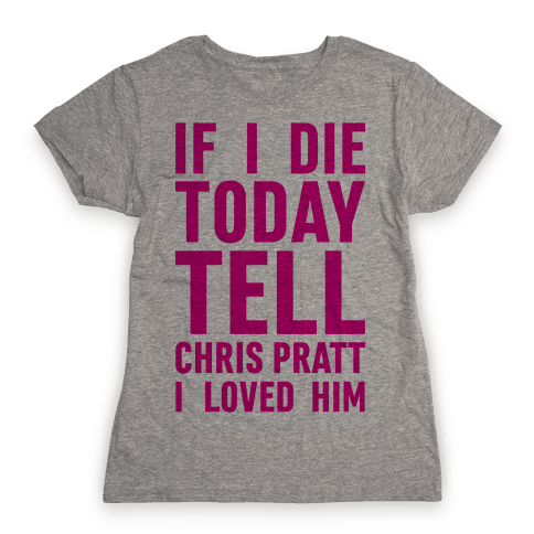 If I Die Today Tell Chris Pratt I Loved Him Womens T-Shirt