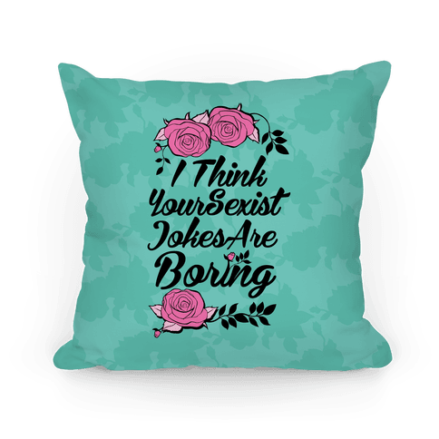 I Think Your Sexist Jokes Are Boring Pillow