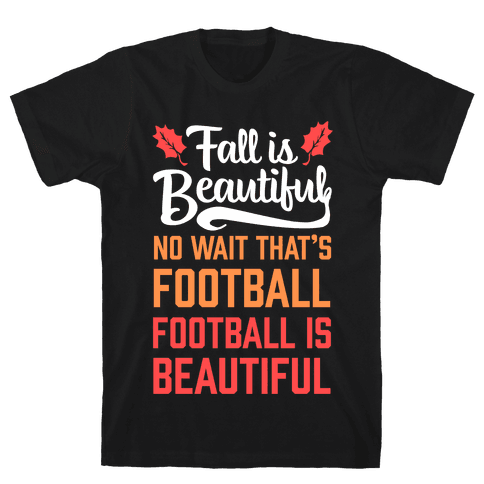 Fall is Beautiful. NO WAIT THAT'S FOOTBALL. Football is Beautiful. Mens T-Shirt
