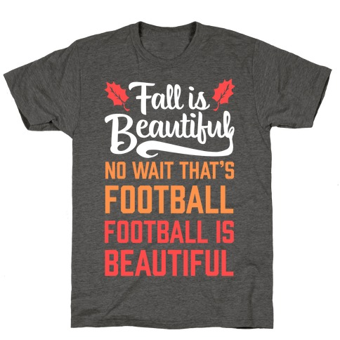 Fall is Beautiful. NO WAIT THAT'S FOOTBALL. Football is Beautiful. T-Shirt
