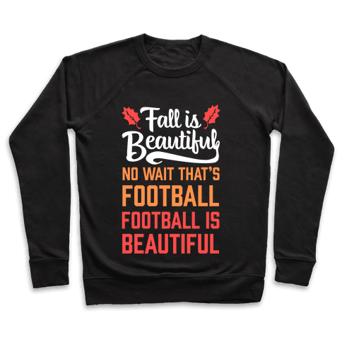 Fall is Beautiful. NO WAIT THAT'S FOOTBALL. Football is Beautiful. Pullover