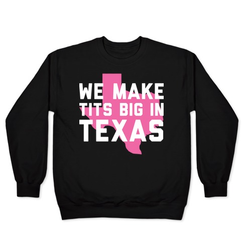 We Make Tits Big In Texas Pullover
