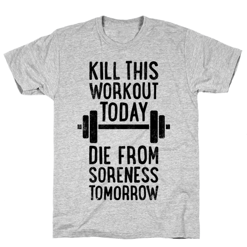 Kill This Workout Today, Die From Soreness Tomorrow Mens T-Shirt