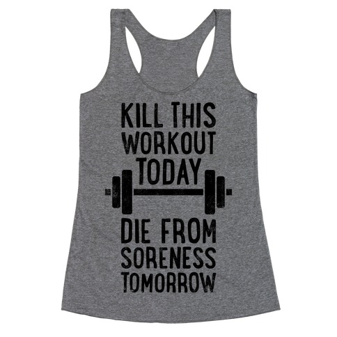 Kill This Workout Today, Die From Soreness Tomorrow Racerback Tank Top