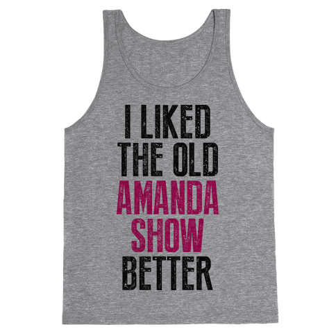 I Liked The Old Amanda Show Better Tank Top