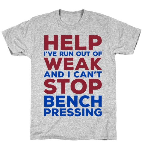 HELP! I've Run Out of Weak and I Can't Stop Bench Pressing T-Shirt