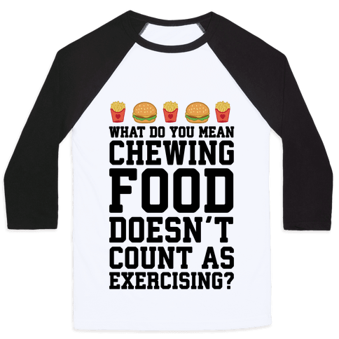 What Do You Mean Chewing Food Doesn't Count As Exercise? Baseball Tee