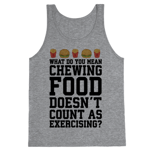 What Do You Mean Chewing Food Doesn't Count As Exercise? Tank Top