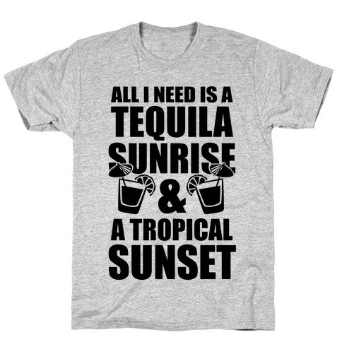 All I Need Is a Tequila Sunrise & A Tropical Sunset T-Shirt