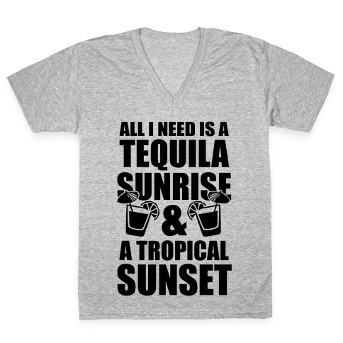 All I Need Is a Tequila Sunrise & A Tropical Sunset V-Neck Tee Shirt