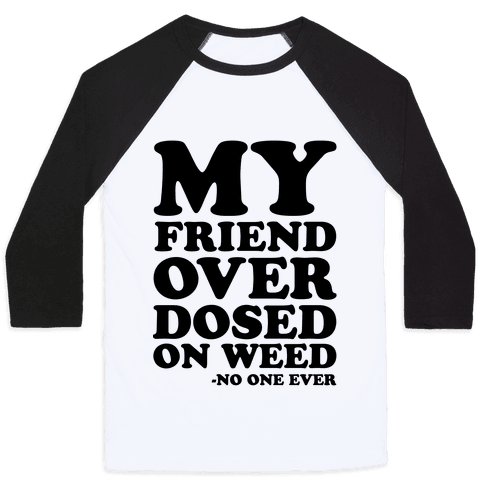 My Friend Overdosed On Weed Said No One Ever Baseball Tee