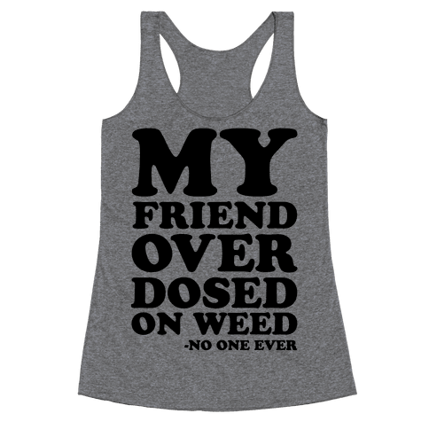 My Friend Overdosed On Weed Said No One Ever Racerback Tank Top
