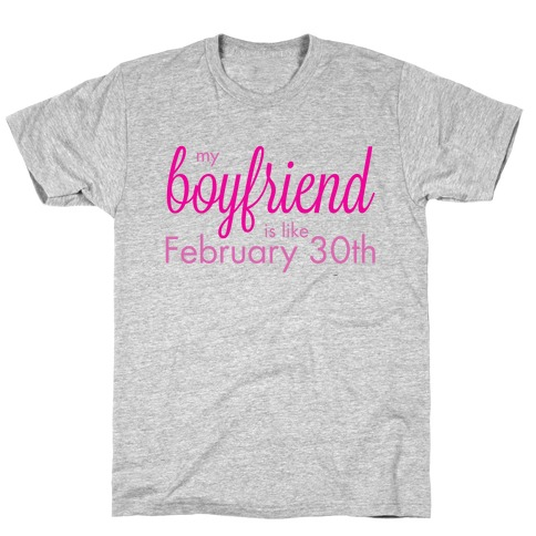 My Boyfriend is like Feb 30th T-Shirt
