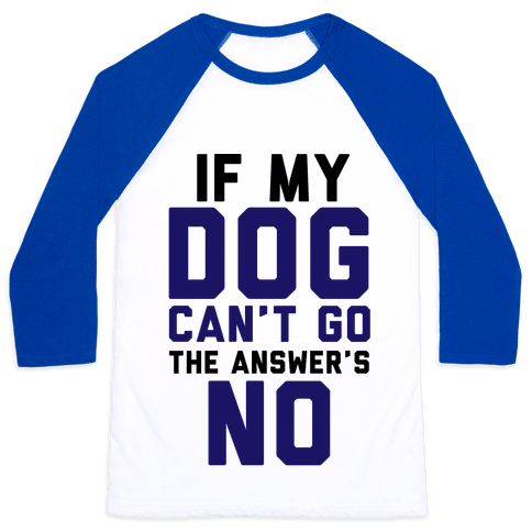 If My Dog Can't Go The Answer's No Baseball Tee
