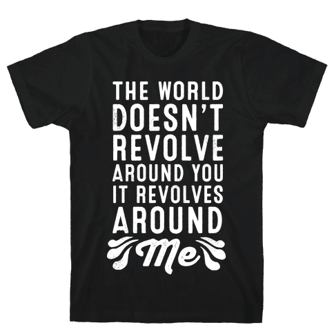 The World Doesn't Revolve Around You. It Revolves Around Me! Mens T-Shirt