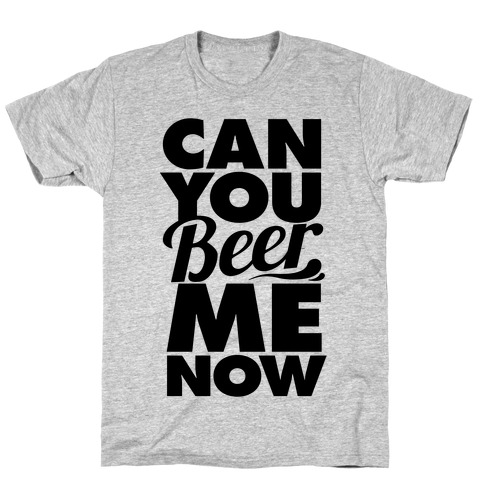 Can You Beer Me Now? T-Shirt