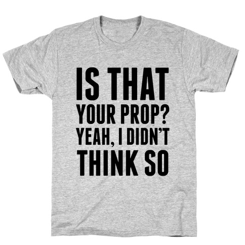 Is That Your Prop? T-Shirt