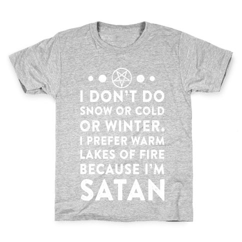 I Don't Do Snow of Cold or Winter. I prefer Warm Lakes of Fire Because I am Satan. Kids T-Shirt