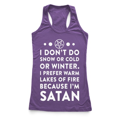 I Don't Do Snow of Cold or Winter. I prefer Warm Lakes of Fire Because I am Satan. Racerback Tank Top