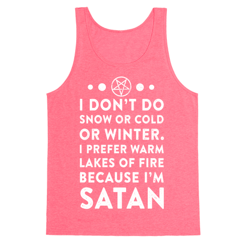 I Don't Do Snow of Cold or Winter. I prefer Warm Lakes of Fire Because I am Satan. Tank Top