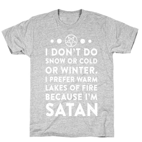 I Don't Do Snow of Cold or Winter. I prefer Warm Lakes of Fire Because I am Satan. T-Shirt