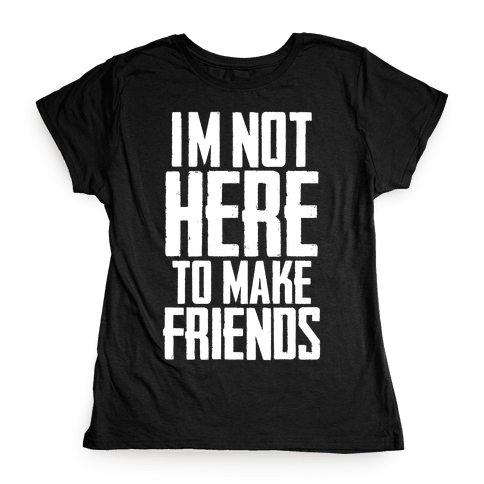 I'm Not Here To Make Friends Womens T-Shirt