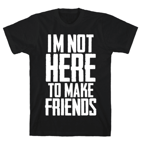 I'm Not Here To Make Friends Mens T-Shirt