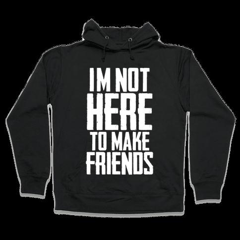 I'm Not Here To Make Friends Hooded Sweatshirt
