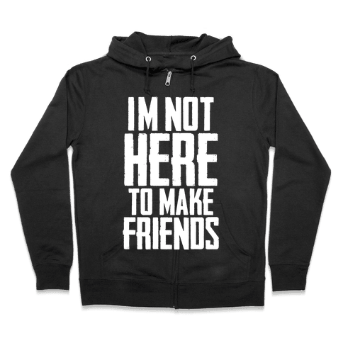 I'm Not Here To Make Friends Zip Hoodie