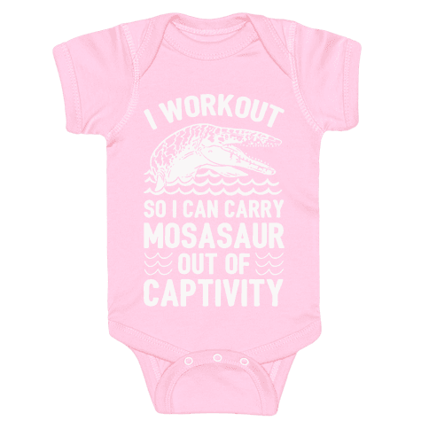 I Workout So I Can Carry Mosasaur Out Of Captivity Baby Onesy