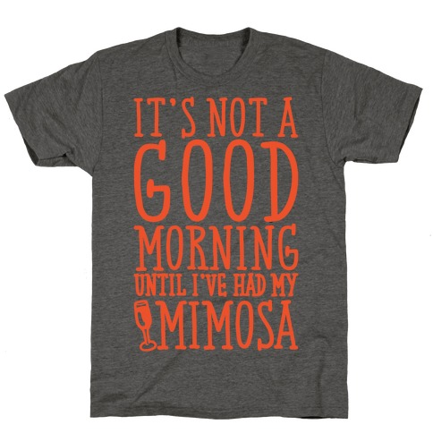 It's Not A Good Morning Until I've Had My Mimosa T-Shirt