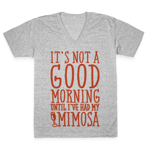 It's Not A Good Morning Until I've Had My Mimosa V-Neck Tee Shirt