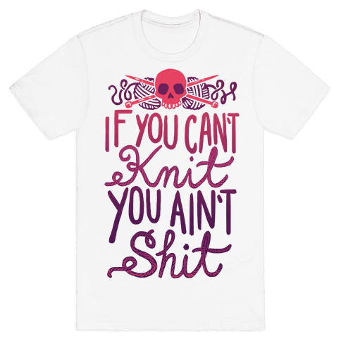 If You Can't Knit You Ain't Shit Mens T-Shirt