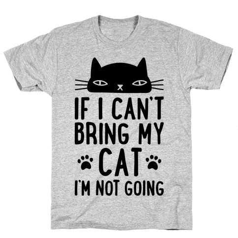 If I Can't Bring My Cat I'm Not Going Mens T-Shirt