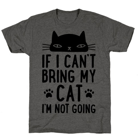 If I Can't Bring My Cat I'm Not Going T-Shirt