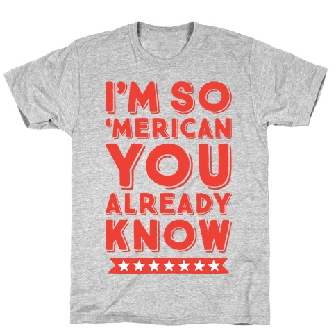I'm So 'Merican You Already Know Mens T-Shirt