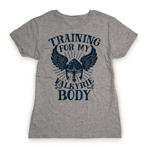 Training for My Valkyrie Body Womens T-Shirt