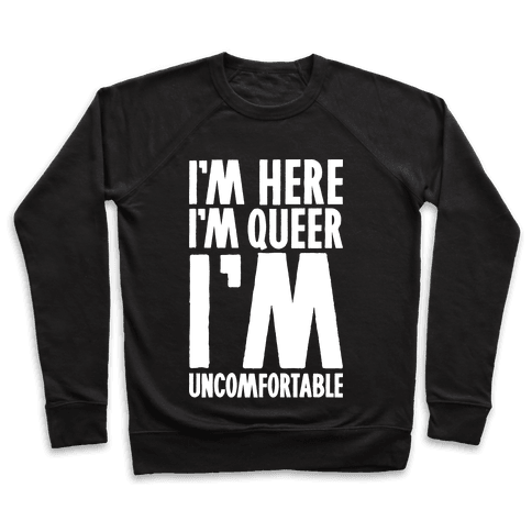 I'm Here I'm Queer I'm Uncomfortable Pullover