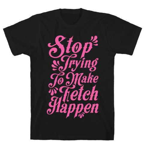 Stop Trying to Make Fetch Happen Mens T-Shirt