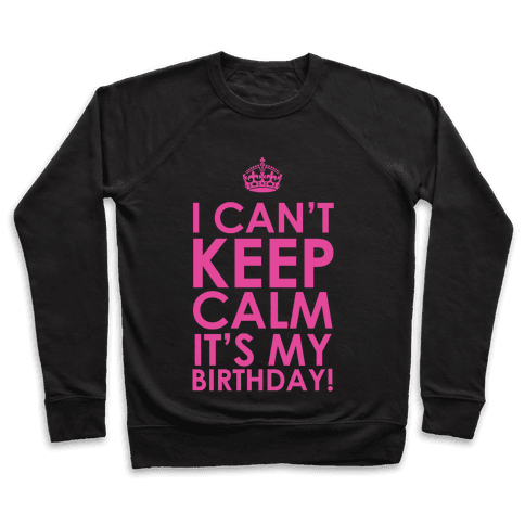 I Can't Keep Calm It's My Birthday! Pullover
