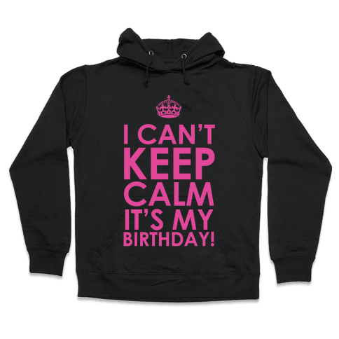 I Can't Keep Calm It's My Birthday! Hooded Sweatshirt