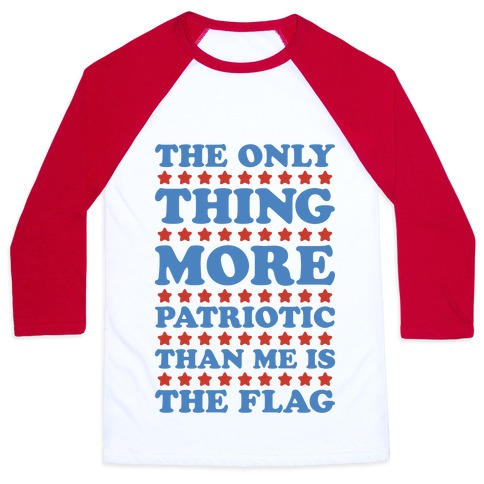 The Only Thing More Patriotic Than Me Is The Flag Baseball Tee