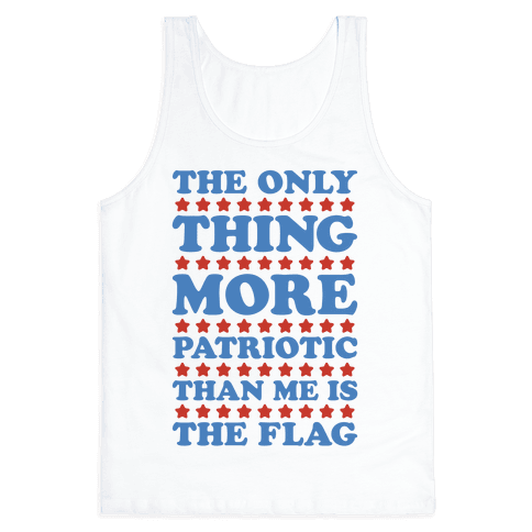 The Only Thing More Patriotic Than Me Is The Flag Tank Top