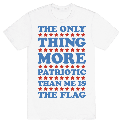 The Only Thing More Patriotic Than Me Is The Flag Mens T-Shirt