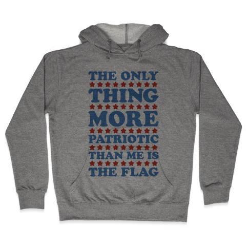 The Only Thing More Patriotic Than Me Is The Flag Hooded Sweatshirt