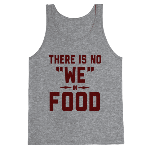 "There is No ""WE"" in Food (Tank) Tank Top"