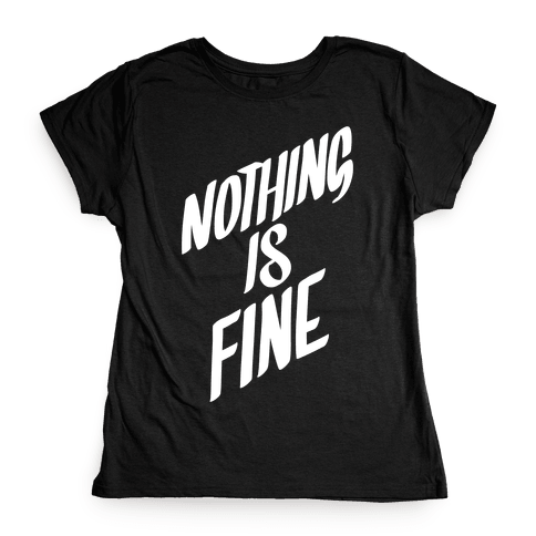 Nothing Is Fine Womens T-Shirt